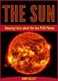 The Sun: Amazing Sun Facts PLUS Photos: Sun Fact Book (Amazing Facts)