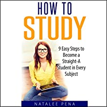 How to Study: The 9 Easy Steps to Become a Straight-A Student in Every Subject Audiobook by Natalee Pena, Nicole Anderson Narrated by Mark Pena