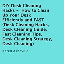 DIY Desk Cleaning Hacks: How to Clean Up Your Desk Efficiently and FAST (       UNABRIDGED) by Karen Asheville Narrated by Annette Martin