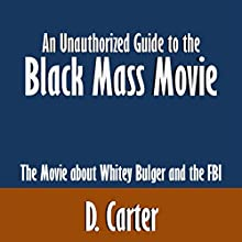 An Unauthorized Guide to the Black Mass Movie: The Movie about Whitey Bulger and the FBI (       UNABRIDGED) by D. Carter Narrated by Peter Reynolds