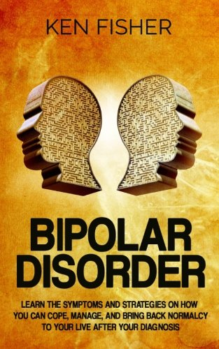 Bipolar Disorder: Learn the symptoms and strategies on how you can cope, manage, and bring back normalcy to your live after your diagnosis [Fisher, Ken] (Tapa Blanda)