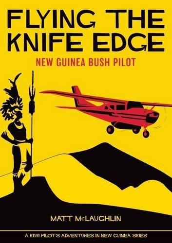 Flying the Knife Edge: New Guinea Bush Pilot by Matt McLaughlin (2016-02-24)
