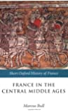 France in the Central Middle Ages: 900-1200 (Short Oxford History of France)