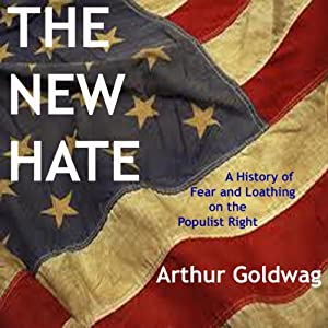 The New Hate: A History of Fear and Loathing on the Populist Right | [Arthur Goldwag]