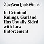In Criminal Rulings, Garland Has Usually Sided with Law Enforcement | Charlie Savage