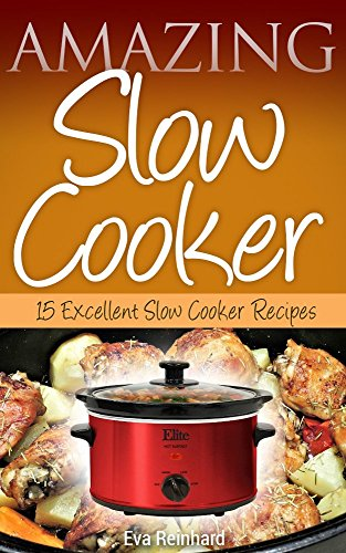 Amazing Slow Cooker: 15 Excellent Slow Cooker Recipes (Overnight Cooking, Casseroles, Pork Recipes, Ribs, Stew) by Eva Reinhard