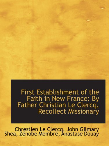 First Establishment of the Faith in New France: By Father Christian Le Clercq, Recollect Missionary