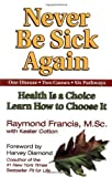 img - for Never Be Sick Again: Health Is a Choice, Learn How to Choose It by Raymond Francis (Sep 1 2002) book / textbook / text book