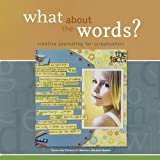 What About the Words? Creative Journaling for Scrapbookers