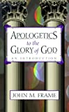 Apologetics to the Glory of God: An Introduction