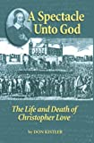 A Spectacle Unto God: The Life and Death of Christopher Love (Biographies) (1877611980) by Kistler, Don