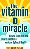 The Vitamin D Miracle: How to Cure Common Health Problems and Have Optimal Health (Natural Cure, Natural Remedies, Natural Lifestyle)
