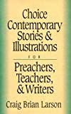 Choice Contemporary Stories and Illustrations: For Preachers, Teachers, and Writers (0801090644) by Larson, Craig Brian