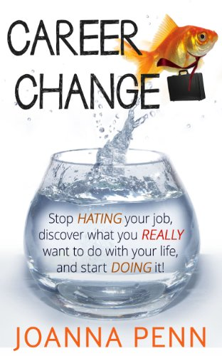Career Change: Stop hating your job, discover what you really want to do with your life, and start doing it!