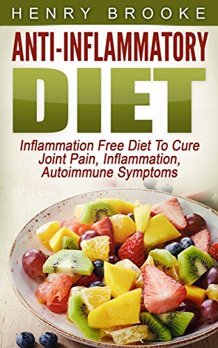 Anti Inflammatory Diet: Inflammation Free Diet:To Cure Joint Pain, Inflammation, Autoimmune Symptoms by Henry Brooke