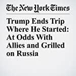 Trump Ends Trip Where He Started: At Odds With Allies and Grilled on Russia | Michael D. Shear,Mark Landler