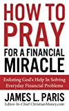 How To Pray For A Financial Miracle: Enlisting Gods Help In Solving Everyday Financial Problems