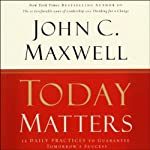 Today Matters: 12 Daily Practices to Guarantee Tomorrow's Success   John C. Maxwell