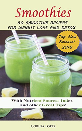 Smoothies: 80 Smoothie Recipes for Weight Loss and Detox. (Smoothie for Weight Loss, Detox, Green Smoothies, Energy, Cleanse, Health, Anti-oxidant, Anti Aging, Anti inflammatory,) by Corina Lopez