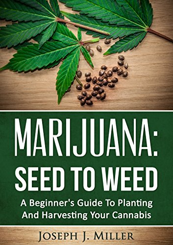 Marijuana:Seed To Weed: A Beginner's Guide To Planting And Harvesting Your Cannabis
