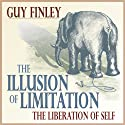 The Illusion of Limitation: The Liberation of Self  by Guy Finley Narrated by Guy Finley