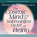 The Cosmic Mind and the Submanifest Order of Being Speech by Deepak Chopra Narrated by Deepak Chopra