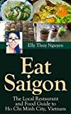 Eat Saigon: The Local Restaurant and Food Guide to Ho Chi Minh City, Vietnam (My Saigon Book 3) (English Edition)