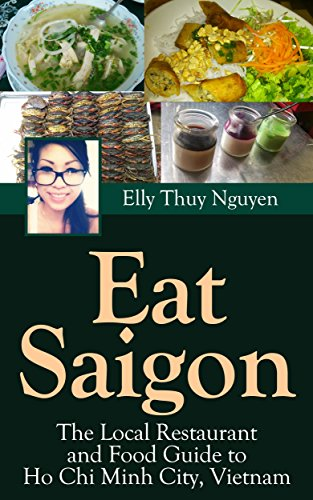 Eat Saigon: The Local Restaurant and Food Guide to Ho Chi Minh City, Vietnam (My Saigon Book 3) by Elly Thuy Nguyen