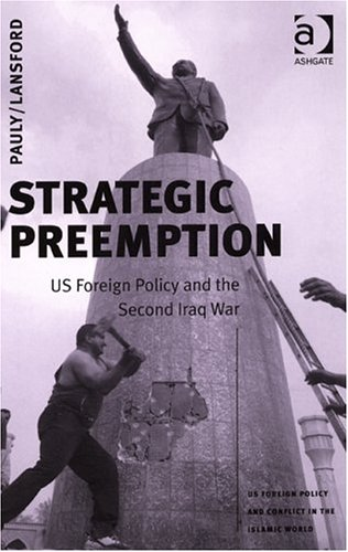 Strategic Preemption: US Foreign Policy And The Second Iraq War (Us Foreign Policy and Conflict in the Islamic World) (U