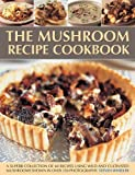 The Mushroom Recipe Cookbook: A superb collection of 60 recipes using wild and cultivated mushrooms shown in over 350 photographs
