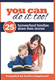 You Can Do It Too! - 25 Homeschool Families Share Their Stories: 25 Homeschool Familes Share Their Stories