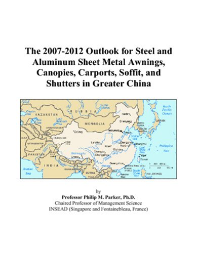 The 2007-2012 Outlook for Steel and Aluminum Sheet Metal Awnings, Canopies, Carports, Soffit, and Shutters in Greater China