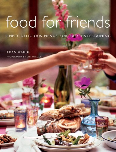 Food For Friends: Simply Delicious Menus For Easy Entertaining, Fran Warde