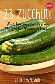 23 Zucchini: Fast, fun, easy recipes from The Perfect Pantry® kitchen
