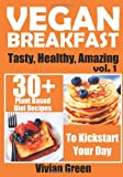 Vivian Green Vegan Breakfast: 30+ Plant Based Diet Recipes To Kickstart Your Day: 1 (Tasty, Healthy, Amazing)