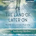 The Land of Later On: A Novel (       UNABRIDGED) by Anthony Weller Narrated by Robin Bloodworth