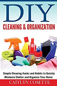 (FREE on 11/6) Diy Cleaning & Organization: Simple Cleaning Hacks And Habits To Quickly Minimize Clutter And Organize Your Home by Caitlyn Cosette - http://eBooksHabit.com