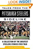 Tales from the Pittsburgh Steelers Sideline: A Collection of the Greatest Steelers Stories Ever Told (Tales from the Team)
