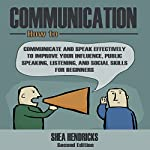 Communication: How to Communicate and Speak Effectively to Improve Your Influence, Public Speaking, Listening, and Social Skills for Beginners | Shea Hendricks