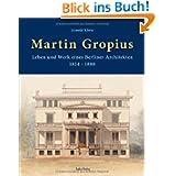 Martin Gropius: Leben und Werk eines Berliner Architekten (1824-1880)