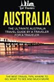 Australia: The Ultimate Australia Travel Guide By A Traveler For A Traveler: The Best Travel Tips; Where To Go, What To See And Much More (Lost ... Australia Travel Guide, Travel Series)