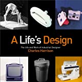 A Lifes Design: The Life And Work of Industrial Designer Charles Harrison
