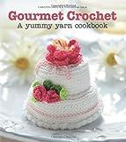 Gourmet Crochet : A yummy yarn cookbook