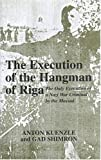 Anton Kuenzle The Execution of the Hangman of Riga: The Only Execution of a Nazi War Criminal by the Mossad