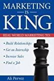 Marketing Is King: Real World Marketing to Build Relationships, Get an Internship, Increase Sales & Find a Job