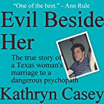 Evil Beside Her: The True Story of a Texas Woman's Marriage to a Dangerous Psychopath | Kathryn Casey