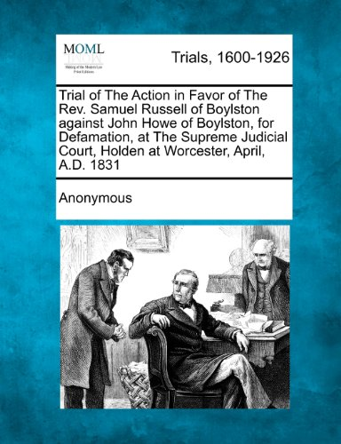 Trial of The Action in Favor of The Rev. Samuel Russell of Boylston against John Howe of Boylston, for Defamation, at The Supreme Judicial Court, Holden at Worcester, April, A.D. 1831