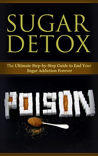 Sugar Busters; Sugar Detox: Detox Book;The Ultimate Step-By-Step Detoxification Guide to End Your Sugar Addiction Forever (Sugar Busters, Sugar Detox, ... Eating Habits, Detoxification and Healing) by Kim Anthony