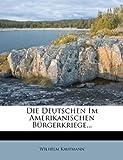 Die Deutschen Im Amerikanischen Burgerkriege (Sezessionskrieg 1861-1865)