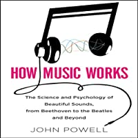 How Music Works: The Science and Psychology of Beautiful Sounds, from Beethoven to the Beatles and Beyond (       UNABRIDGED) by John Powell Narrated by Walter Dixon